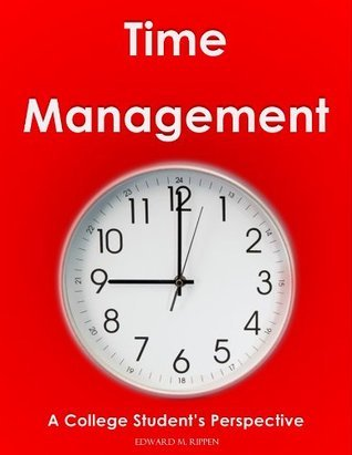 TIME MANAGEMENT - A College Students Perspective  by  Edward Rippen