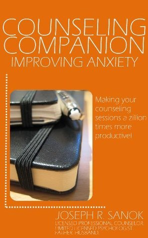 Counseling Companion | Improving Anxiety: Making your counseling sessions a zillion times more productive Joseph Sanok