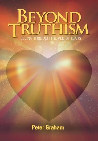 Beyond Truthism: Seeing Through the Veil of Tears Peter  Graham