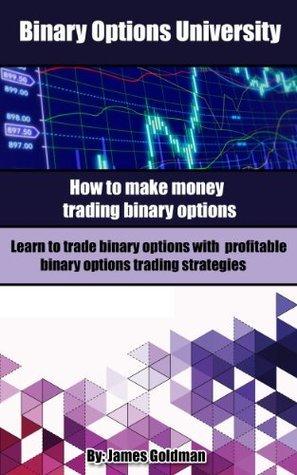 Binary Options University: How to make money trading binary options with profitable binary options trading strategies James Goldman