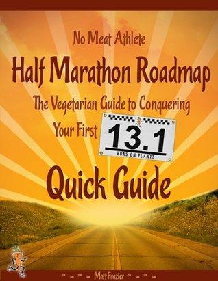 Half Marathon Roadmap: The Vegetarian Guide to Conquering Your First 13.1 Matt Frazier