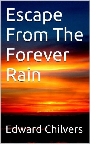 Escape From The Forever Rain Edward Chilvers