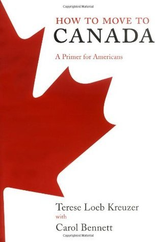 How to Move to Canada: A Primer for Americans  by  Terese Loeb Kreuzer
