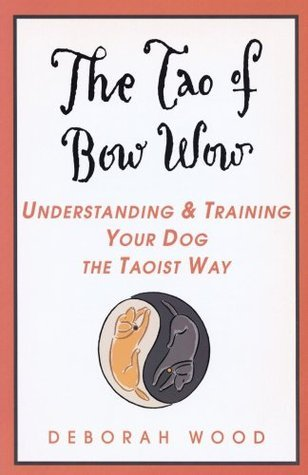 The Tao of Bow Wow: Understanding and Training Your Dog the Taoist Way Deborah Wood