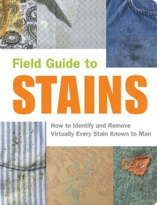 Field Guide to Stains: How to Identify and Remove Virtually Every Stain Known to Man Virginia Friedman