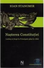 Nașterea Constituției: limbaj și drept în Principate până la 1866 Ioan Stanomir