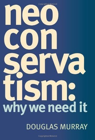 NeoConservatism: Why We Need It  by  Douglas Murray
