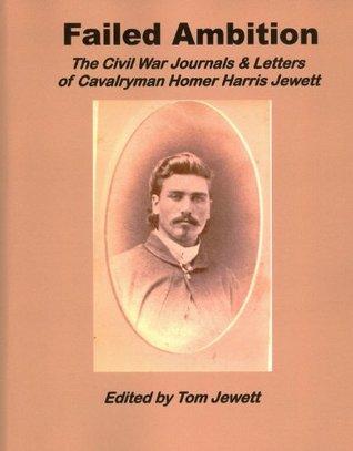 Failed Ambition: The Civil War Journals & Letters Of Cavalryman Homer Harris Jewett  by  Tom Jewett