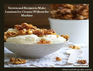 Secrets And Recipes To Make Luscious Ice Creams Without The Machine  by  Youssef Sherief