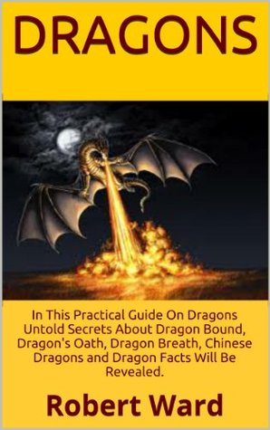 Dragons: Do You Believe In Dragons? In This Practical Guide On Dragons Untold Secrets About Dragon Bound, Dragons Oath, Dragon Breath, Chinese Dragons and Dragon Facts Will Be Revealed.  by  Robert Ward