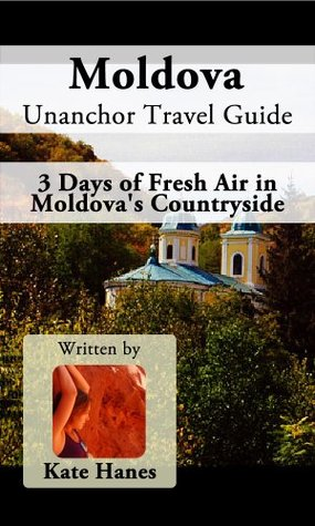 Moldova Unanchor Travel Guide - 3 Days of Fresh Air in Moldovas Countryside  by  Kate Hanes