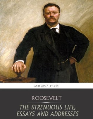 The Strenuous Life, Essays and Addresses Theodore Roosevelt