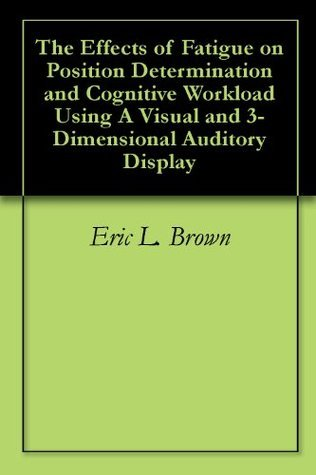 The Effects of Fatigue on Position Determination and Cognitive Workload Using A Visual and 3-Dimensional Auditory Display  by  Eric L. Brown