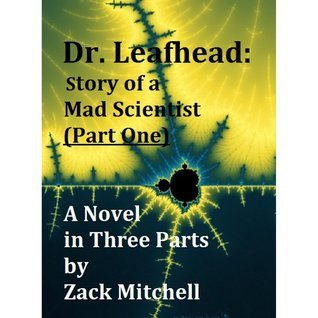 Dr. Leafhead: Story of a Mad Scientist (Part One) Zack Mitchell