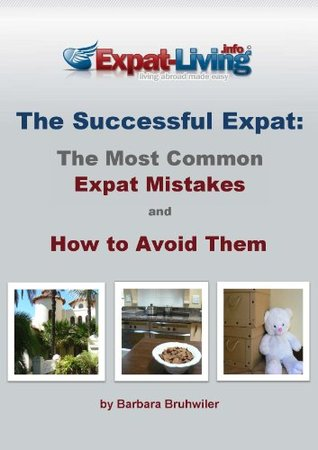 The Successful Expat: The Most Common Expat Mistakes and How to Avoid Them Barbara Bruhwiler