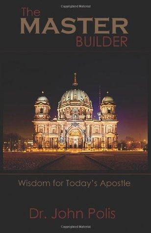 The MASTER Builder: Wisdom for Todays Apostle  by  John Polis