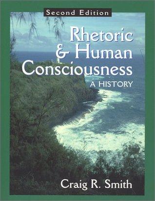 Rhetoric and Human Consciousness: A History Craig R. Smith