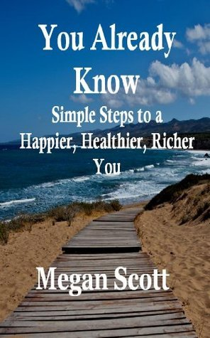 You Already Know - Simple Steps to a Happier, Healthier, Richer You  by  Megan Scott
