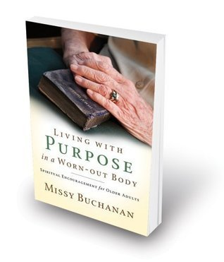 Living With Purpose in a Worn-Out Body: Spiritual Encouragement for Older Adults  by  Missy Buchanan