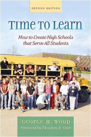 Time to Learn: How to Create High Schools That Serve All Students George H. Wood