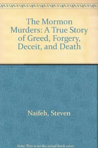 The Mormon Murders: A True Story of Greed, Forgery, Deceit, & Death Steven Naifeh