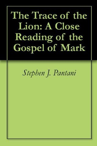 The Trace of the Lion: A Close Reading of the Gospel of Mark  by  Stephen J. Pantani