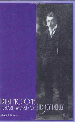 Trust No One: The Secret World of Sidney Reilly Richard B. Spence