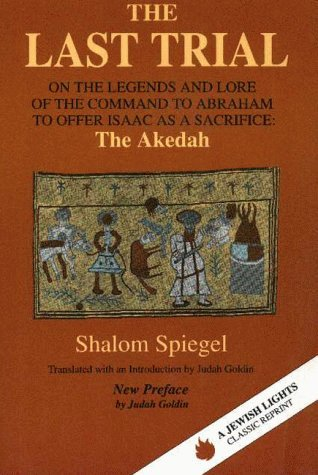 The Last Trial: On the Legends and Lore of the Command to Abraham to Offer Isaac as a Sacrifice, the Akedah  by  Shalom Spiegel