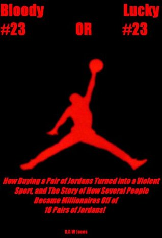 Bloody #23 OR Lucky #23: How Buying a Pair of Jordans Turned into a Violent Sport, and The Story of How Several People Became Millionaires Off of 16 Pairs of Jordans!  by  Duane O.W. Jones