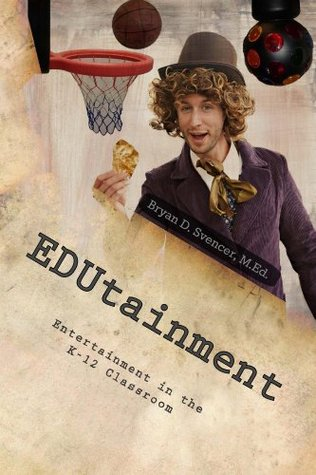 EDUtainment: Entertainment in the K-12 Classroom  by  Bryan Svencer