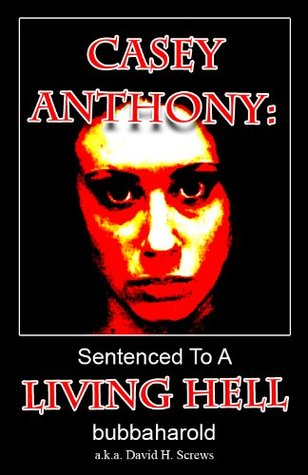 Casey Anthony: Sentenced To A Living Hell David H. Screws