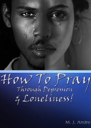 How to Pray Through Depression & Loneliness!  by  M.J. Andre