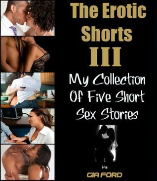 The Erotic Shorts III - My Collection Of 5 Short Sex Stories Gia Ford