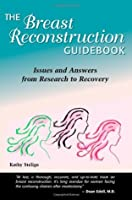 The Breast Reconstruction Guidebook: Issues and Answers from Research to Recovery Kathy Steligo