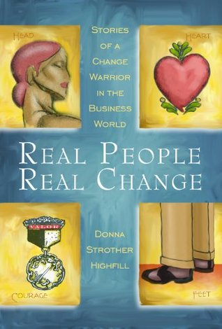 Real People, Real Change: Stories Of A Change Warrior In the Business World Donna Highfill