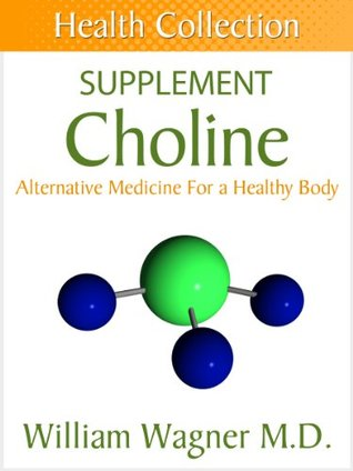 The Choline Supplement: Alternative Medicine for a Healthy Body William Wagner
