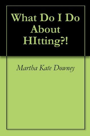 What Do I Do About HItting?! Martha Kate Downey