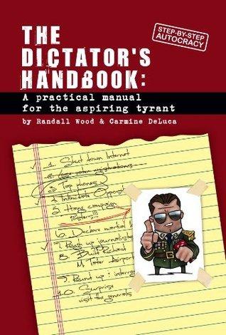 TheDictators Handbook: A Practical Manual for the Aspiring Tyrant  by  Randall Wood