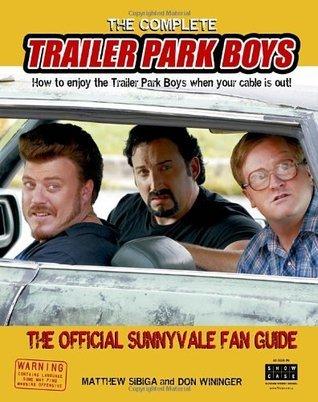 The Complete Trailer Park Boys: How to Enjoy the Trailer Park Boys When the Cable Is Out!: The Official Sunnyvale Fan Guide Matthew Sibiga