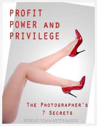 Profit, Power, and Privilege: The Photographers 7 Secrets  by  Robert Schwarztrauber