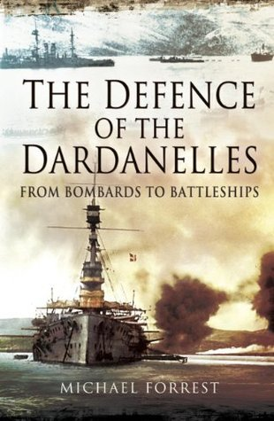 The Defence of the Dardanelles: From Bombards to Battleships Michael Forrest