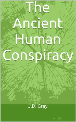 The Ancient Human Conspiracy J.D. Gray