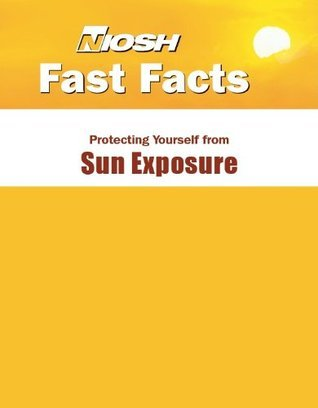 NIOSH Fast Facts: Protecting Yourself from Sun Exposure  by  National Institute for Occupational Safety and Health