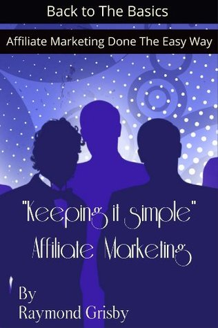 Keeping It Simple Affiliate Marketing-Affiliate Marketing Done the Easy Way Raymond Grisby