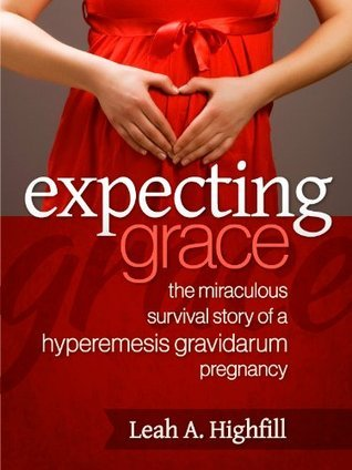 Expecting Grace: The Miraculous Survival Story of a Hyperemesis Gravidarum Pregnancy  by  Leah A. Highfill