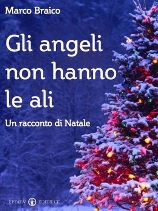 Gli angeli non hanno le ali: Un racconto di Natale Marco Braico
