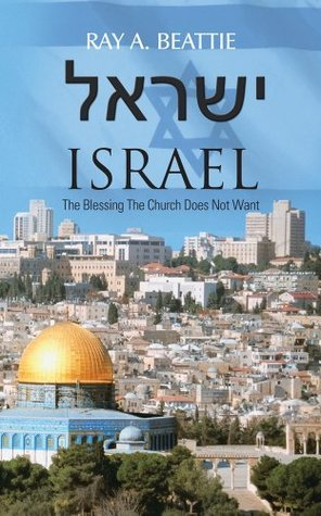 ישראל Israel: The Blessing The Church Does Not Want  by  Ray A. Beattie
