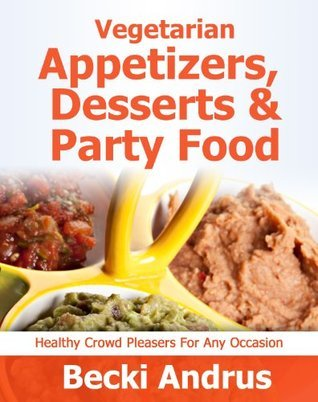 Vegetarian Appetizers, Desserts and Party Foods: Healthy Crowd Pleasers for Any Occasion (Healthy Natural Recipes Series)  by  Becki Andrus