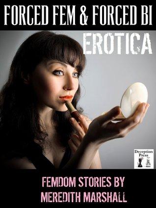 Forced Fem & Forced Bi Erotica: Femdom Stories  by  Meredith Marshall
