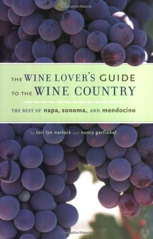 The Wine Lovers Guide to the Wine Country: The Best of Napa, Sonoma, and Mendocino Lori Lyn Narlock